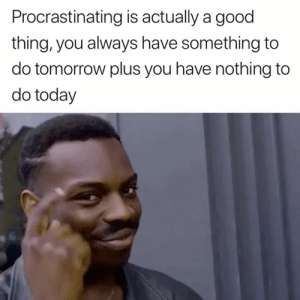 Logic, Good, and Today: Procrastinating is actually a good  thing, you always have something to  do tomorrow plus you have nothing to  do today Student logic 😂