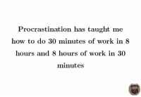 Procrastination: Procrastination has taught me  how to do 30 minutes of work in 8  hours and 8 hours of work in 30  minutes  OCIETY