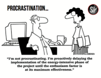 "Procrastination at its best: PROCRASTINATION...  IIGLASBERGEN  ""I'm not procrastinating. Pm proactively delaying the  implementation of the energy-intensive phase of  the project until the enthusiasm factor is  at its maximum effectiveness."" Procrastination at its best"