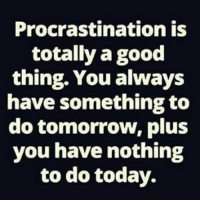 Exactly!: Procrastination is  totally a good  thing. You always  have something to  do tomorrow, plus  you have nothing  to do today. Exactly!