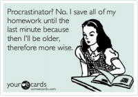 Procrastination: Procrastinator? No. I save all of my  homework until the  last minute because  then I'll be older,  therefore more wise.  your  Cards  sormeecards.com