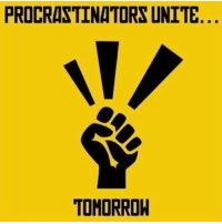 Because it isn't happening today: PROCRASTINATORS UNITE  TOMORROW Because it isn't happening today