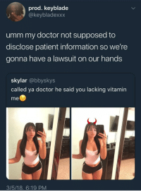 Blackpeopletwitter, Doctor, and Information: prod. keyblade  @keybladexxx  umm my doctor not supposed to  disclose patient information so we're  gonna have a lawsuit on our hands  skylar @bbyskys  called ya doctor he said you lacking vitamin  me  3/5/18. 6:19 PM <p>He ain't gonna give you the Vitamin D (via /r/BlackPeopleTwitter)</p>