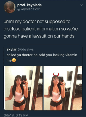 He ain't gonna give you the Vitamin D: prod. keyblade  @keybladexxx  umm my doctor not supposed to  disclose patient information so we're  gonna have a lawsuit on our hands  skylar @bbyskys  called ya doctor he said you lacking vitamin  me  3/5/18. 6:19 PM He ain't gonna give you the Vitamin D