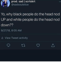 Head, White People, and Yo: prod. sad | scrtskrt  @sadsoulstice  Yo, why black people do the head nod  UP and white people do the head nod  down??  9/27/18, 8:05 AM  li View Tweet activity Cuz we're coool