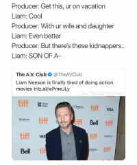 Liam Neeson, Movies, and Bank: Producer: Get this, ur on vacation  Liam: Cool  Producer: With ur wife and daughter  Liam: Even better  Producer: But there's these kidnappers  Liam: SON OF A  The A.V. ClubTheAVClub  Liam Neeson is finally tired of doing action  movies trib.al/wPmeJLy  G: TheFunnyintrove  Royal  Bank  tiff  L'OREAL  VISA  tiff  iff Bel tiff  TELEFILM  iff  tiff  TELEFILM  VIS  REAL tiff  Bell ti Every Liam Neeson movie pitch ever