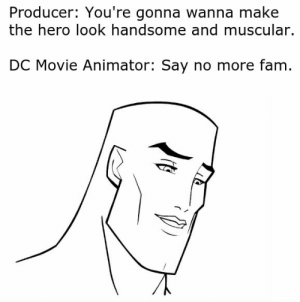 Fam, Reddit, and Superman: Producer: You're gonna wanna make  the hero look handsome and muscular.  DC Movie Animator: Say no more fam. Every character is just Superman with different hair and costume.