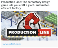 Production Line: Production Line: The car factory design  game lets you craft a giant, automated  efficient factory.  PRODUCTION LINE  www.positech.co.uk