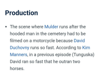"""<p><a href=""""http://kalyayev.tumblr.com/post/168554430193/sewerhawk-according-to-official-x-files-trivia"""" class=""""tumblr_blog"""">kalyayev</a>:</p> <blockquote> <p><a href=""""http://sewerhawk.tumblr.com/post/168238281057/according-to-official-x-files-trivia-david"""" class=""""tumblr_blog"""">sewerhawk</a>:</p> <blockquote><p>According to official X-Files trivia, David Duchovny runs faster than a horse…</p></blockquote> <p>I want to believe</p> </blockquote>: Production  . The scene where Mulder runs after the  hooded man in the cemetery had to be  filmed on a motorcycle because David  Duchovny runs so fast. According to Kim  Manners, in a previous episode (Tunguska)  David ran so fast that he outran two  horses. <p><a href=""""http://kalyayev.tumblr.com/post/168554430193/sewerhawk-according-to-official-x-files-trivia"""" class=""""tumblr_blog"""">kalyayev</a>:</p> <blockquote> <p><a href=""""http://sewerhawk.tumblr.com/post/168238281057/according-to-official-x-files-trivia-david"""" class=""""tumblr_blog"""">sewerhawk</a>:</p> <blockquote><p>According to official X-Files trivia, David Duchovny runs faster than a horse…</p></blockquote> <p>I want to believe</p> </blockquote>"""