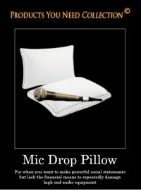 PRODUCTS YOU NEED COLLECTION  Mic Drop Pillow  For when you want to make powerful social statements  but lack the financial means to repeatedly damage  high end audio equipment Mic Drop Pillow Collection Item
