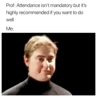 Lol, Memes, and 🤖: Prof: Attendance isn't mandatory but it's  highly recommended if you want to do  well  Me: Lol 😂