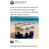 Anaconda, Beer, and Memes: Prof  @ProfTrashWheel  essorTrashWheel  Corona is the first major beer brand to roll  out 100% plastic free six pack rings. If  they end up in our oceans they will break  down into organic materials!  oT  xtra  Extr  Extro  DESDE  CERY  LA  CERVEZ  FINA  CERVECER  aspyn  @spyn haley  Saturday's are for the environment If you're older than 12 follow @Finest.Inventions now!😍😳