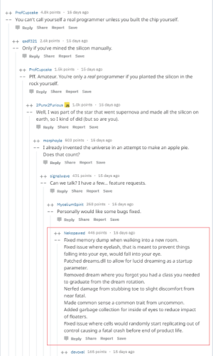 If god was a programmer: ++ProfCupcake 4.8k points 15 days ago  -You can't call yourself a real programmer unless you built the chip yourself  Reply Share Report Save  ++qsdf321 2.6k points 15 days ago  Only if you've mined the silicon manually  Reply Share Report Save  ++ProfCupcake 1.5k points 15 days ago  -- Pff. Amateur. You're only a real programmer if you planted the silicon in the  rock yourself.  Reply Share Report Save  ++ 2Punx2Furious us  _ well, I was part of the star that went supernova and made all the silicon on  1.0k points 15 days ago  earth, so I kind of did (but so are you)  Reply Share Report Save  ++morphoyle 503 points15 days ago  -I already invented the universe in an attempt to make an apple pie  Does that count?  Reply Share Report Save  ++signalwave 431 points 15 days ago  -- Can we talk? I have a few... feature requests.  Reply Share Report Save  ++MyceliumSpirit 258 points 15 days ago  -- Personally would like some bugs fixed  Reply Share Report Save  ++Nekopawed 445 points 15 days ago  -- Fixed memory dump when walking into a new room  Fixed issue where eyelash, that is meant to prevent things  falling into your eye, would fall into your eye  Patched dreams.dll to allow for lucid dreaming as a startup  parameter  Removed dream where you forgot you had a class you needed  to graduate from the dream rotation.  Nerfed damage from stubbing toe to slight discomfort from  near fatal.  Made common sense a common trait from uncommon.  Added garbage collection for inside of eyes to reduce impact  of floaters.  Fixed issue where cells would randomly start replicating out of  control causing a fatal crash before end of product life  Reply Share Report Save  ++devoxel 165 points 15 days ago If god was a programmer