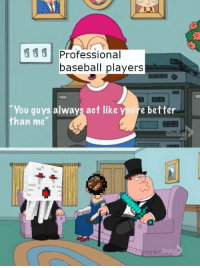 "Baseball, Masters, and Act: Professional  baseball players  ""You guys always act like youre better  than me  Global They just learned from the masters"