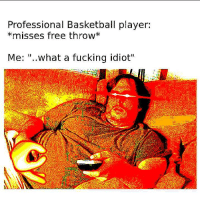 "Free: Professional Basketball player:  *misses free throw*  Me: ""..what a fucking idiot"""