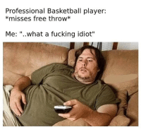 "Basketball, Football, and Fucking: Professional Basketball player:  *misses free throw*  Me: ""..what a fucking idiot"" Me watching football players making me lose my fantasy league."