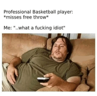 """Basketball, Fucking, and Free: Professional Basketball player:  *misses free throw*  Me: """"..what a fucking idiot"""" Me irl"""