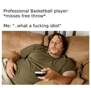 """Basketball, Dank, and Fucking: Professional Basketball player:  *misses free throw*  Me: """"..what a fucking idiot"""" Me irl by revitupmore21 MORE MEMES"""