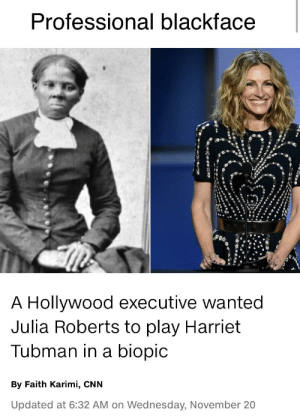 Professional blackface: Professional blackface  A Hollywood executive wanted  Julia Roberts to play Harriet  Tubman in a biopic  By Faith Karimi, CNN  Updated at 6:32 AM on Wednesday, November 20 Professional blackface