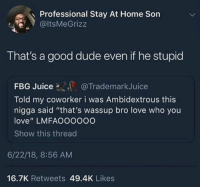 "Dude, Juice, and Love: Professional Stay At Home Son  @ltsMeGrizz  That's a good dude even if he stupid  FBG Juice@TrademarkJuice  Told my coworker i was Ambidextrous this  nigga said ""that's wassup bro love who you  love"" LMFAOOOo0O  Show this threac  6/22/18, 8:56 AM  16.7K Retweets 49.4K Likes Human labradors are the best"