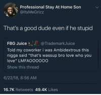 """It's the intention that counts: Professional Stay At Home Son  @ltsMeGrizz  That's a good dude even if he stupid  @TrademarkJuice  Told my coworker i was Ambidextrous this  nigga said """"that's wassup bro love who you  love"""" LMFAOOOOoO  Show this threac  6/22/18, 8:56 AM  16.7K Retweets 49.4K Likes It's the intention that counts"""