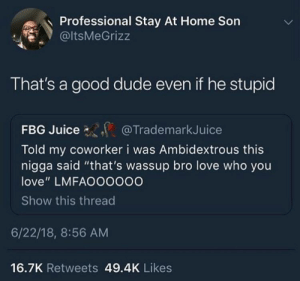 """Love is love 🏳️🌈💖👐🏻: Professional Stay At Home Son  @ltsMeGrizz  That's a good dude even if he stupid  FBG Juice  Told my coworker i was Ambidextrous this  nigga said """"that's wassup bro love who you  love"""" LMFAOOOOOO  Show this threac  @TrademarkJuice  6/22/18, 8:56 AM  16.7K Retweets 49.4K Likes Love is love 🏳️🌈💖👐🏻"""