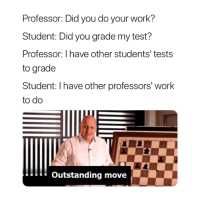 Touché 😅: Professor: Did you do your work?  Student: Did you grade my test?  Professor: I have other students' tests  to grade  Student: I have other professors' work  to do  Outstanding move Touché 😅