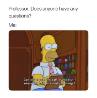 Basically 😅: Professor: Does anyone have any  questions?  Me:  0  Can vou repeat the part of the stuff  where you said all about the things? Basically 😅