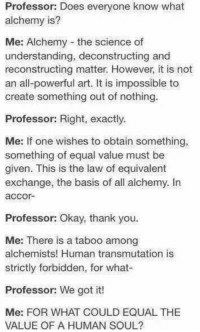 Memes, Alchemy, and Impossibility: Professor: Does everyone know what  alchemy is?  Me: Alchemy the science of  understanding, deconstructing and  reconstructing matter. However, it is not  an all-powerful art. It is impossible to  create something out of nothing.  Professor: Right, exactly.  Me: If one wishes to obtain something,  something of equal value must be  given. This is the law of equivalent  exchange, the basis of all alchemy. In  accor-  Professor: Okay, thank you.  Me: There is a taboo among  alchemists! Human transmutation is  strictly forbidden, for what-  Professor: We got it!  Me: FOR WHAT COULD EQUAL THE  VALUE OF A HUMAN SOUL? If you do this in chemistry class I will shake your hand