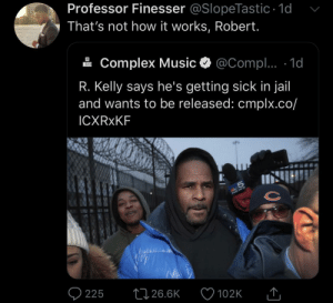 This ain't summer camp Robert: Professor Finesser @SlopeTastic 1d  That's not how it works, Robert.  Complex Music  @Compl.. 1d  MUSIC  R. Kelly says he's getting sick in jail  and wants to be released: cmplx.co/  ICXRXKF  S  225  26.6K  102K This ain't summer camp Robert