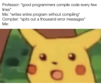 "True, Good, and Code: Professor: ""good programmers compile code every few  lines""  Me: *writes entire program without compiling*  Compiler: *spits out a thousand error messages*  Me:  39 Too true"