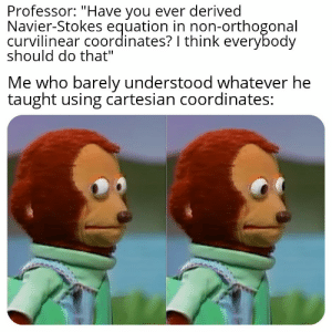 """It do be like that.: Professor: """"Have you ever derived  Navier-Stokes equation in non-orthogonal  curvilinear coordinates? I think everybody  should do that""""  Me who barely understood whatever he  taught using cartesian coordinates: It do be like that."""