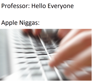 Niggas be like is the March 2018 meme of the month!: Professor: Hello Everyone  Apple Niggas: Niggas be like is the March 2018 meme of the month!