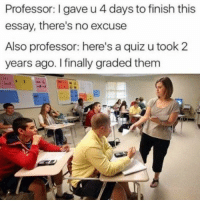"Dank, Meme, and Quiz: Professor: I gave u 4 days to finish this  essay, there's no excuse  Also professor: here's a quiz u took 2  years ago. I finally graded them <p>Don't you hate when this happen via /r/dank_meme <a href=""https://ift.tt/2KeJ5WV"">https://ift.tt/2KeJ5WV</a></p>"