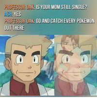 Ash, Memes, and Pokemon: PROFESSOR OAK: IS YOUR MOM STILL SINGLE?  ASH  PROFESSOR OAK: 60 AND CATCH EVERY POKEMON  OUT THERE  GAM