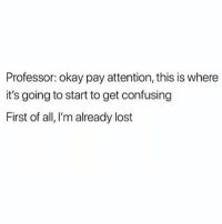 Lost, Okay, and Girl Memes: Professor: okay pay attention, this is where  it's going to start to get confusing  First of all,I'm already lost Me in ochem 2