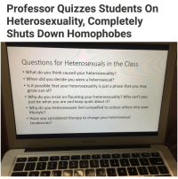 Memes, Macbook, and Quiet: Professor Quizzes Students On  Heterosexuality, Completely  Shuts Down Homophobes  Questions for Heterosexuals in the Class  What do you think caused your heterosexuality?  When did you decide you were a heterosexual?  Is it possible that your heterosexuality is just a phase that you may  grow out of?  Why do you insist on flaunting your heterosexuality? Why can't you  just be what you are and keep quiet about it?  Why do you heterosexuals feel compelled to seduce others into your  lifestyle?  Have you considered therapy to change your heterosexual  tendencies?  MacBook A  delete Swipe left for discussion. (bp-stellamuir) | For more @aranjevi