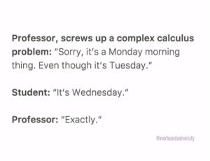 "These memes wont help your Vitamin D deficiency: Professor, screws up a complex calculus  problem: ""Sorry, it's a Monday morning  thing. Even though it's Tuesday.""  Student: ""It's Wednesday.""  Professor: ""Exactly.""  Coverhearduniversity These memes wont help your Vitamin D deficiency"