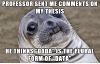 "This guy has a phd in microbiology.: PROFESSOR SENT ME COMMENTSON  MY THESIS  HE THINKSCDADA ISTHE PLURAL  FORM OF DATA"" This guy has a phd in microbiology."