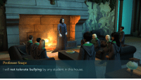 Bitch, House, and Bullshit: Professor Snape  I will not tolerate bullying by any student in this house. <p>Bitch you straight up bully students miss me with that bullshit</p>
