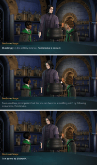 Slytherin, The Sweetest Thing, and Witch: Professor Snape  Shockingly, in this solitary instance, Pembrooke is correct.   Professor Snape  Even a reckless, incompetent fool like you can become a middling witch by following  instructions, Pembrooke.   Professor Snape  Ten points to Slytherin. <p>That is truly the sweetest thing you've ever said.</p>