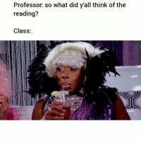 Funny, How, and Class: Professor so what did y'all think of the  reading?  Class: How my class is 😂
