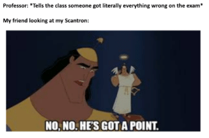 A surprise to be sure, but an unwelcome one: Professor: *Tells the class someone got literally everything wrong on the exam*  My friend looking at my Scantron:  NO, NO. HE'S GOTA POINT. A surprise to be sure, but an unwelcome one