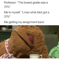 "Lmao, Idiot, and Back: Professor: ""The lowest grade was a  31%""  Me to myself: ""Lmao what idiot got a  31%""  Me getting my assignment back: About that 😅"