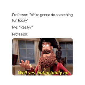 """Today, Fun, and Yes: Professor: """"We're gonna do something  fun today""""  Me: """"Really?""""  Professor  Well yes, but actually no"""