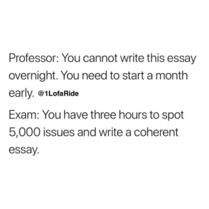 Tumblr, Http, and Com: Professor: You cannot write this essay  overnight. You need to start a month  early. @1LofaRide  Exam: You have three hours to spot  5,000 issues and write a coherent  essay. Follow us @studentlifeproblems​