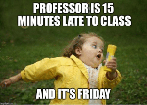 Friday, It's Friday, and Meme: PROFESSORIS 15  MINUTES LATE TO CLASS  AND IT'S FRIDAY Chubby Bubbles Girl Meme - Imgflip