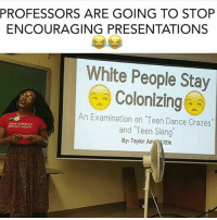 """Encouraging Meme: PROFESSORS ARE GOING TO STOP  ENCOURAGING PRESENTATIONS  White People Stay  Colonizing  An Examination on """"Teen Dance Crazes  MLAEAMERICA  and Teen Slang  EROWN AGAIN  By: Taylor"""