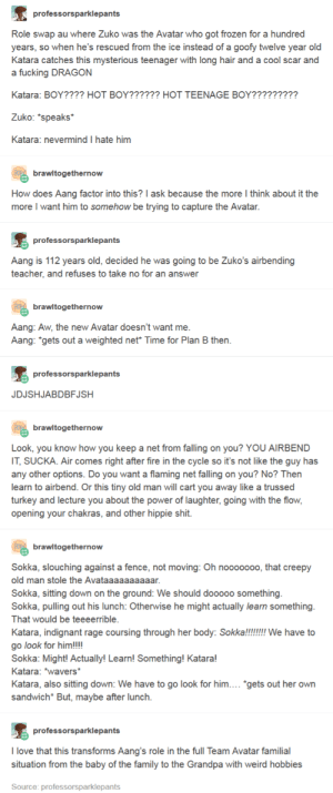 "Fanfiction is good, actually.: professorsparklepants  Role swap au where Zuko was the Avatar who got frozen for a hundred  years, so when he's rescued from the ice instead of a goofy twelve year old  Katara catches this mysterious teenager with long hair and a cool scar and  a fucking DRAGON  Katara: BOY???? HOT BOY?????? HOT TEENAGE BOY?????????  Zuko: *speaks*  Katara: nevermind I hate him  brawltogethernow  How does Aang factor into this? I ask because the more l think about it the  more I want him to somehow be trying to capture the Avatar.  professorsparklepants  Aang is 112 years old, decided he was going to be Zuko's airbending  teacher, and refuses to take no for an answer  brawltogethernow  Aang: Aw, the new Avatar doesn't want me  Aang: ""gets out a weighted net* Time for Plan B then  professorsparklepants  JDJSHJABDBFJSH  brawltogethernow  Look, you know how you keep a net from falling on you? YOU AIRBEND  IT, SUCKA. Air comes right after fire in the cycle so it's not like the guy has  any other options. Do you want a flaming net falling on you? No? Then  learn to airbend. Or this tiny old man will cart you away like a trussed  turkey and lecture you about the power of laughter, going with the flow,  opening your chakras, and other hippie shit  brawltogethernow  Sokka, slouching against a fence, not moving: Oh nooooooo, that creepy  old man stole the Avataaaaaaaaaar  Sokka, sitting down on the ground: We should dooooo something  Sokka, pulling out his lunch: Otherwise he might actually learn something  That would be teeeerrible.  Katara, indignant rage coursing through her body: Sokka!!!!! We have to  o look for him!!!!  Sokka: Might! Actually! Learn! Something! Katara!  Katara: wavers*  Katara, also sitting down: We have to go look for him... ""gets out her own  sandwich But, maybe after lunch  professorsparklepants  I love that this transforms Aang's role in the full Team Avatar familial  situation from the baby of the family to the Grandpa with weird hobbies  Source: professorsparklepants Fanfiction is good, actually."