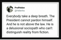 Sociopath, Above the Law, and Fiction: ProfHelen  @Helenhs  Everybody take a deep breath. The  President cannot pardon himself.  And he is not above the law. He is  a delusional sociopath who can't  distinguish reality from fiction.